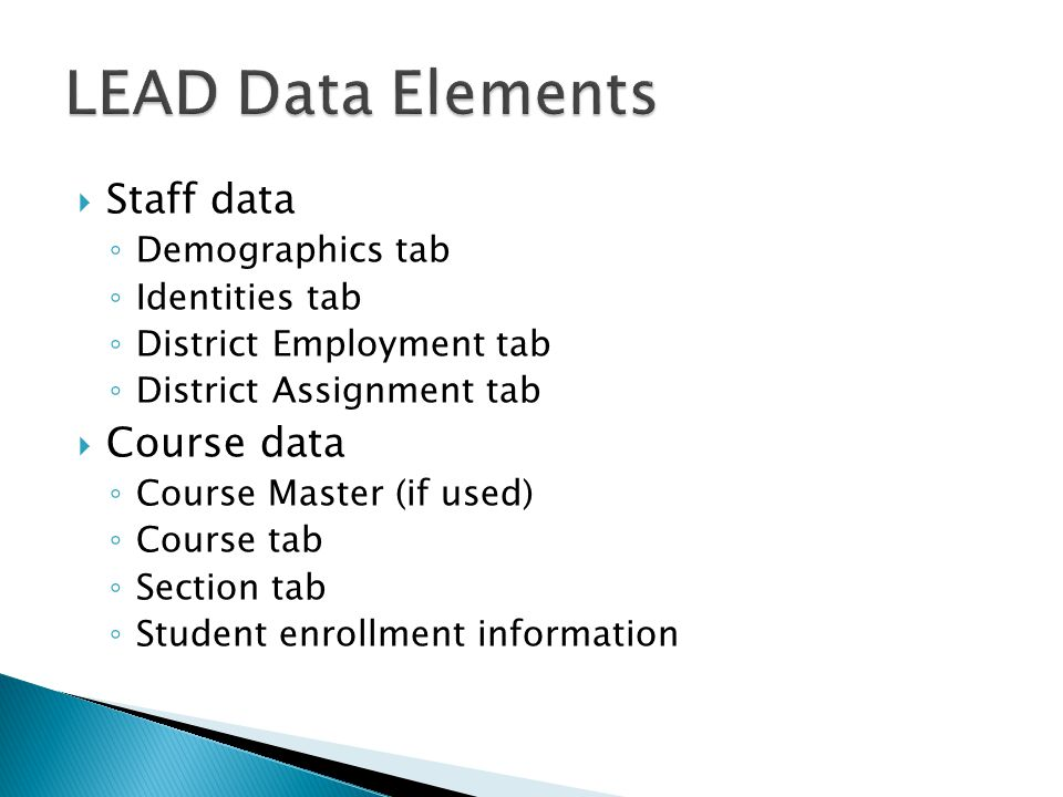  Staff data ◦ Demographics tab ◦ Identities tab ◦ District Employment tab ◦ District Assignment tab  Course data ◦ Course Master (if used) ◦ Course tab ◦ Section tab ◦ Student enrollment information