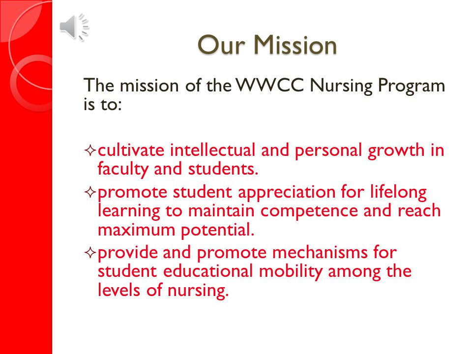 Our Mission The mission of the WWCC Nursing Program is to:  educate students to become competent, beginning nurses.