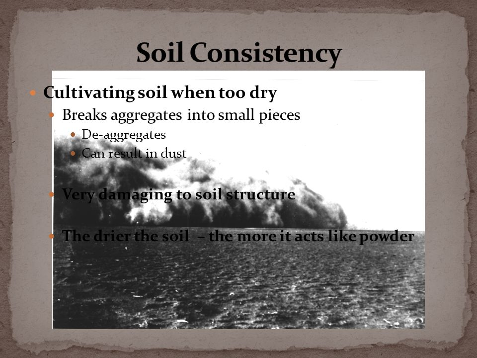 Cultivating soil when too dry Breaks aggregates into small pieces De-aggregates Can result in dust Very damaging to soil structure The drier the soil – the more it acts like powder