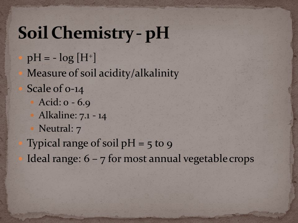 pH = - log [H + ] Measure of soil acidity/alkalinity Scale of 0-14 Acid: 0 - 6.9 Alkaline: 7.1 - 14 Neutral: 7 Typical range of soil pH = 5 to 9 Ideal range: 6 – 7 for most annual vegetable crops