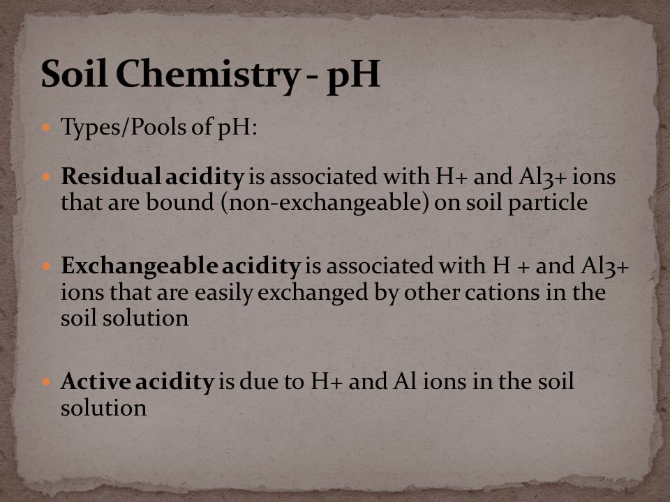 Types/Pools of pH: Residual acidity is associated with H+ and Al3+ ions that are bound (non-exchangeable) on soil particle Exchangeable acidity is associated with H + and Al3+ ions that are easily exchanged by other cations in the soil solution Active acidity is due to H+ and Al ions in the soil solution