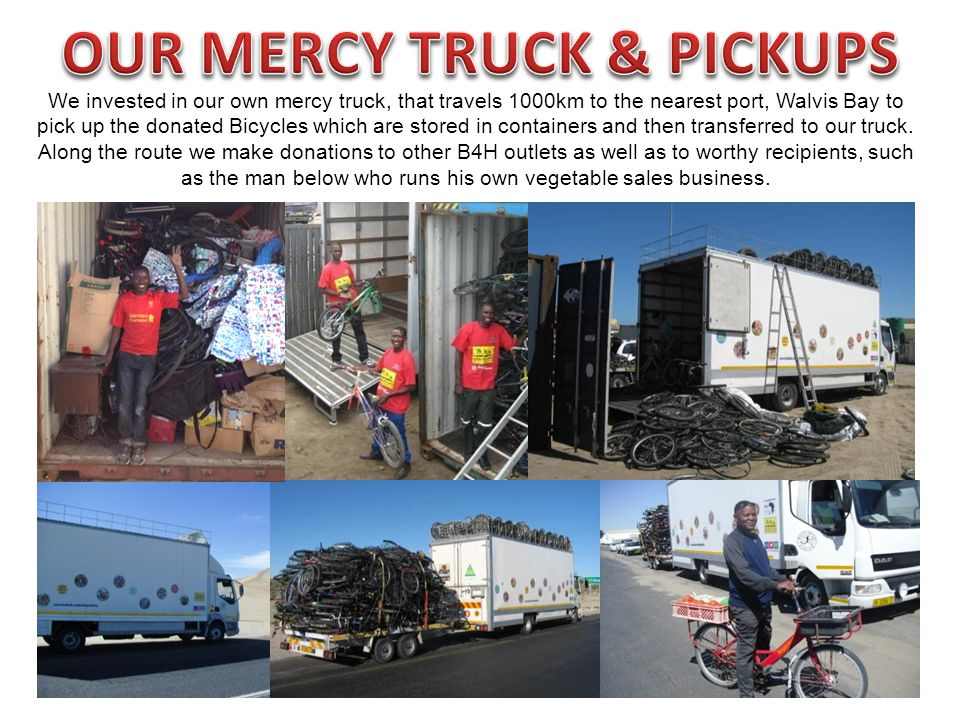 We invested in our own mercy truck, that travels 1000km to the nearest port, Walvis Bay to pick up the donated Bicycles which are stored in containers and then transferred to our truck.