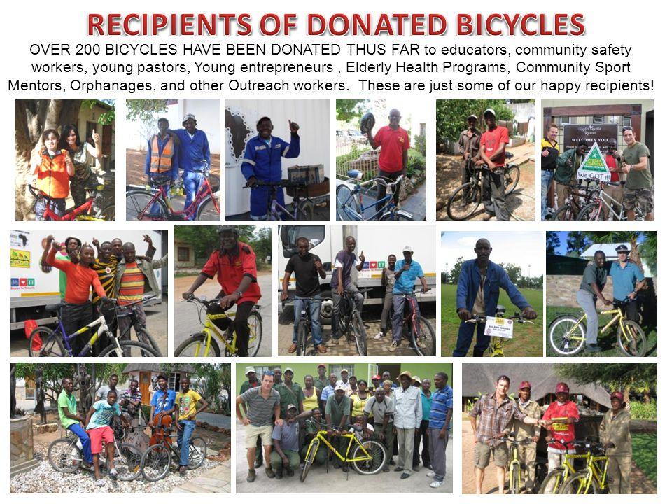 OVER 200 BICYCLES HAVE BEEN DONATED THUS FAR to educators, community safety workers, young pastors, Young entrepreneurs, Elderly Health Programs, Community Sport Mentors, Orphanages, and other Outreach workers.