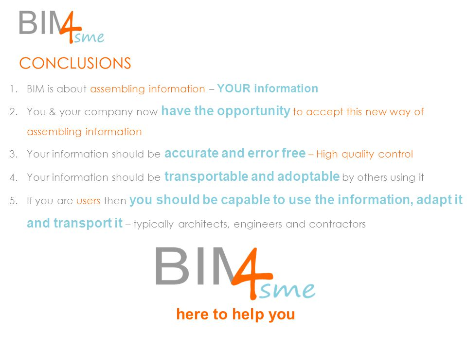 CONCLUSIONS 1.BIM is about assembling information – YOUR information 2.You & your company now have the opportunity to accept this new way of assembling information 3.Your information should be accurate and error free – High quality control 4.Your information should be transportable and adoptable by others using it 5.If you are users then you should be capable to use the information, adapt it and transport it – typically architects, engineers and contractors here to help you