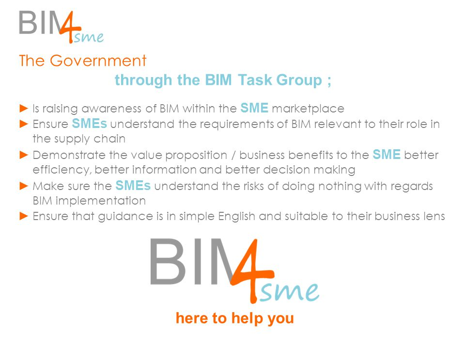 ► Is raising awareness of BIM within the SME marketplace ► Ensure SMEs understand the requirements of BIM relevant to their role in the supply chain ►