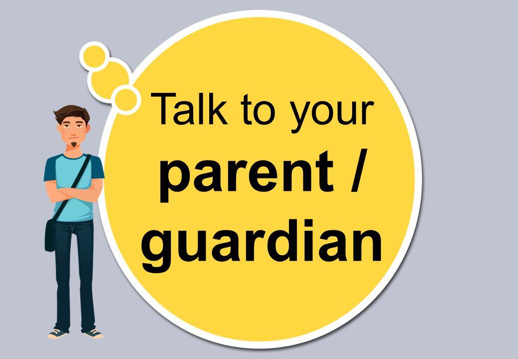 Talk to your parent / guardian