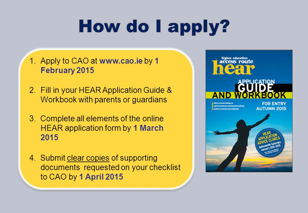 1.Apply to CAO at www.cao.ie by 1 February 2015 2.Fill in your HEAR Application Guide & Workbook with parents or guardians 3.
