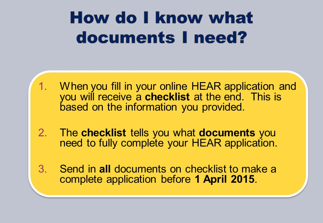 1.When you fill in your online HEAR application and you will receive a checklist at the end.