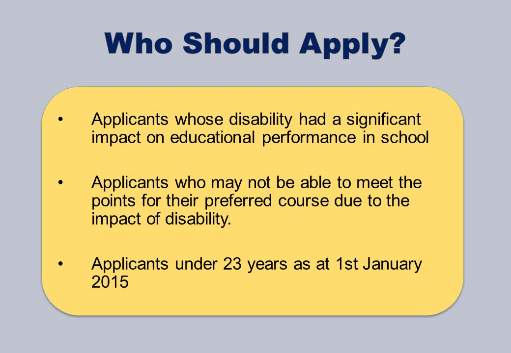 Applicants whose disability had a significant impact on educational performance in school Applicants who may not be able to meet the points for their preferred course due to the impact of disability.