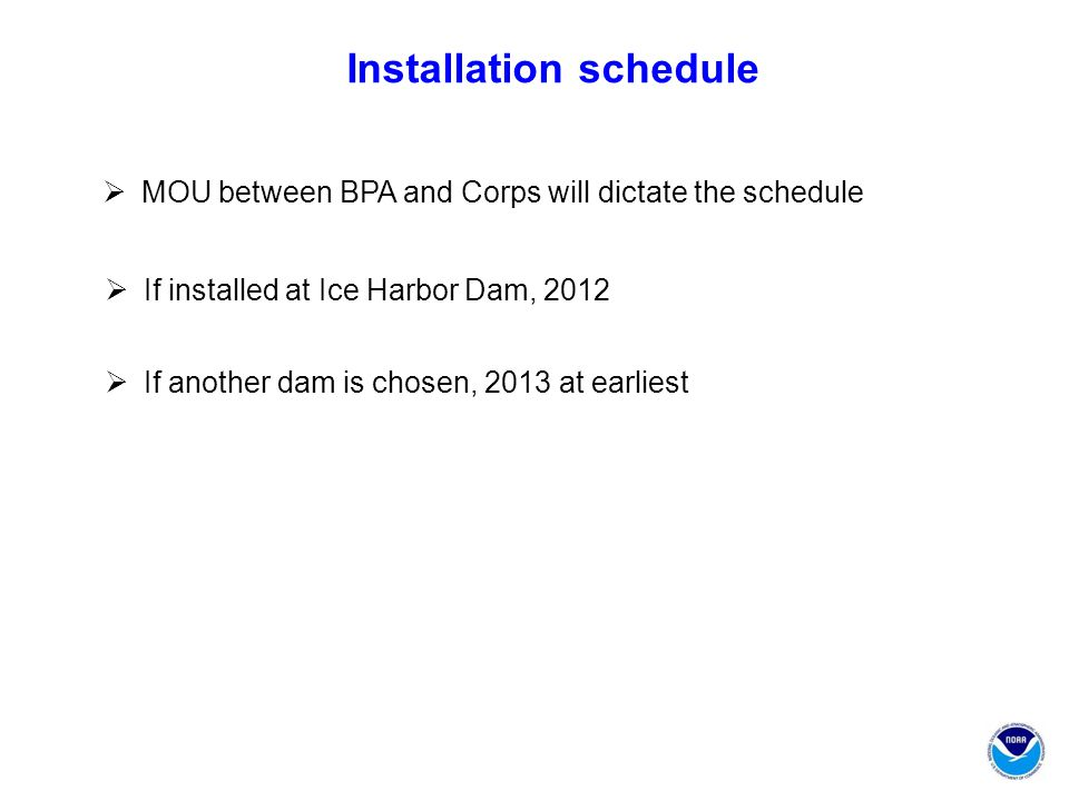 Installation schedule  If installed at Ice Harbor Dam, 2012  If another dam is chosen, 2013 at earliest  MOU between BPA and Corps will dictate the schedule