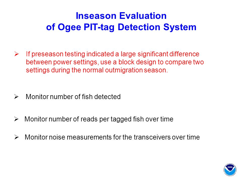 Inseason Evaluation of Ogee PIT-tag Detection System  If preseason testing indicated a large significant difference between power settings, use a block design to compare two settings during the normal outmigration season.