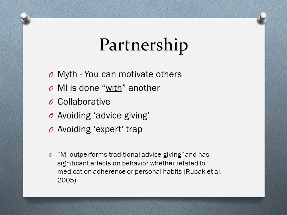 Partnership O Myth - You can motivate others O MI is done with another O Collaborative O Avoiding 'advice-giving' O Avoiding 'expert' trap O MI outperforms traditional advice-giving and has significant effects on behavior whether related to medication adherence or personal habits (Rubak et al, 2005)