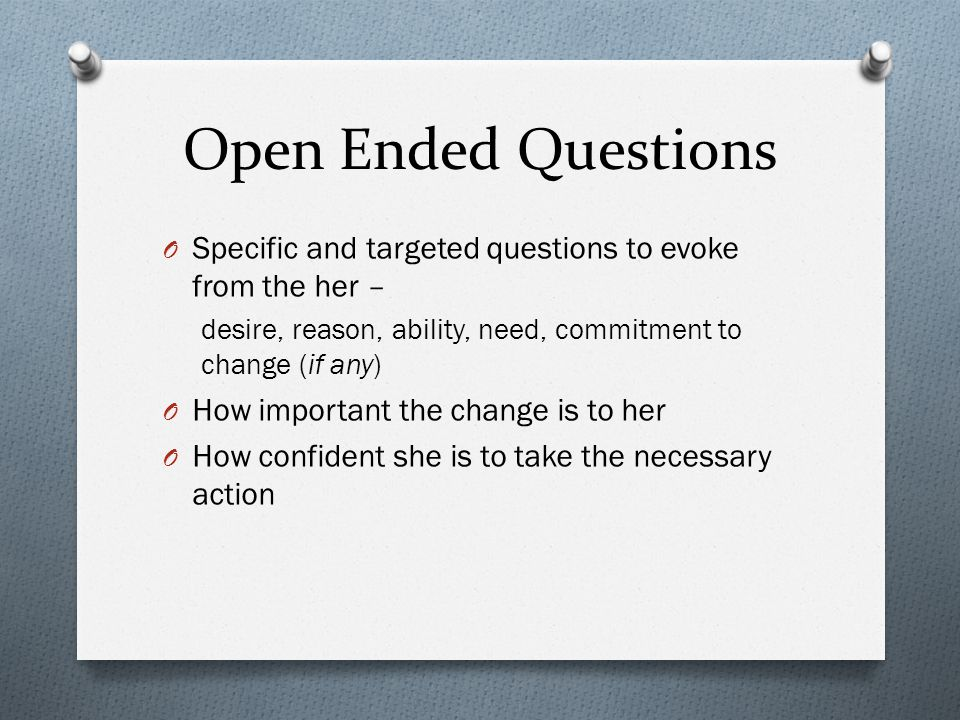 Open Ended Questions O Specific and targeted questions to evoke from the her – desire, reason, ability, need, commitment to change (if any) O How important the change is to her O How confident she is to take the necessary action