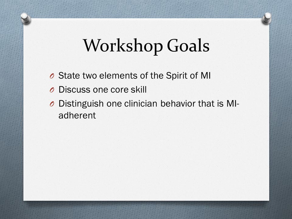 Workshop Goals O State two elements of the Spirit of MI O Discuss one core skill O Distinguish one clinician behavior that is MI- adherent