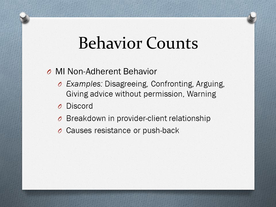 Behavior Counts O MI Non-Adherent Behavior O Examples: Disagreeing, Confronting, Arguing, Giving advice without permission, Warning O Discord O Breakdown in provider-client relationship O Causes resistance or push-back