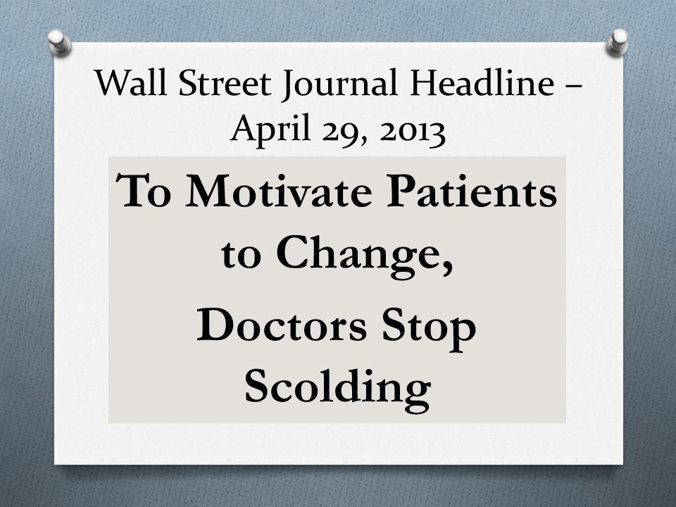 Wall Street Journal Headline – April 29, 2013 To Motivate Patients to Change, Doctors Stop Scolding