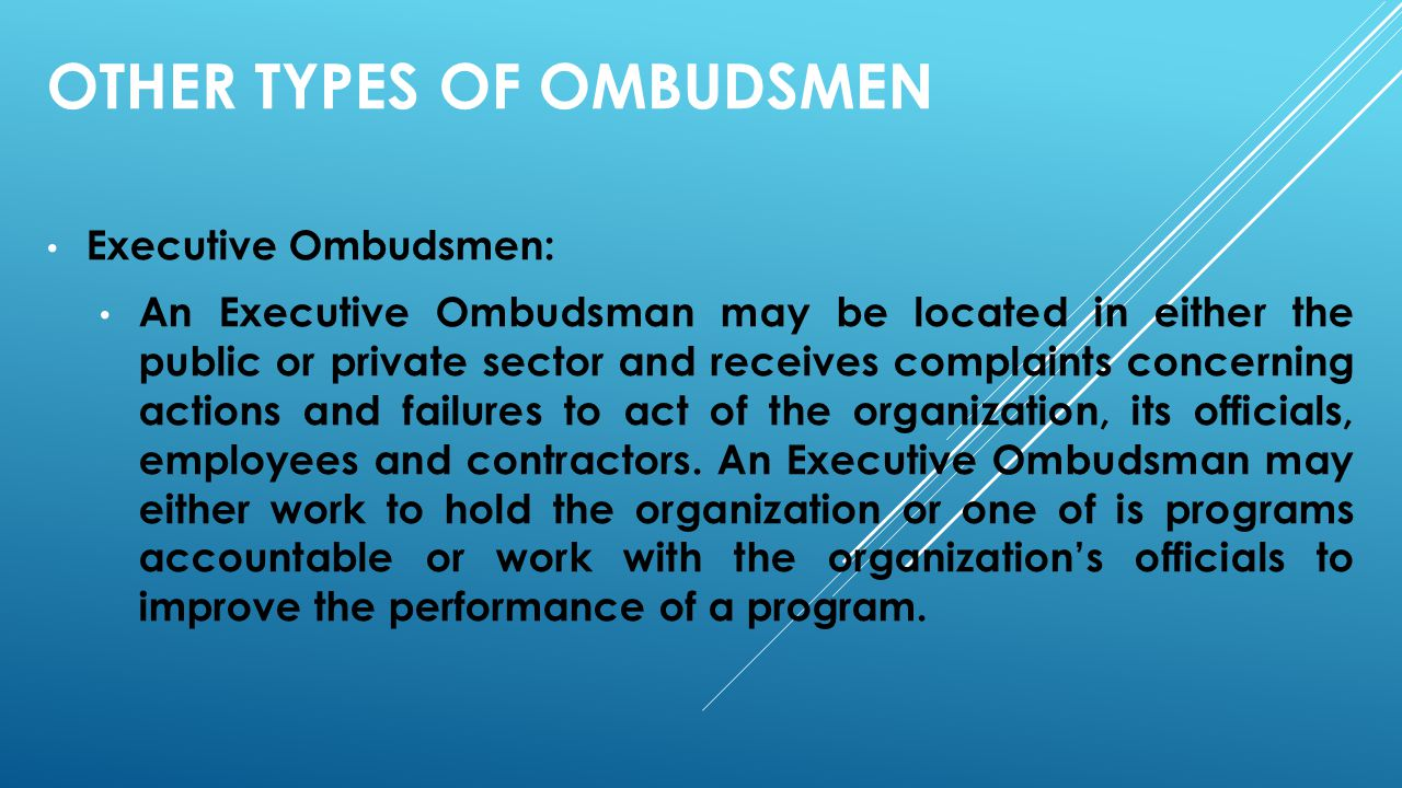 OTHER TYPES OF OMBUDSMEN Executive Ombudsmen: An Executive Ombudsman may be located in either the public or private sector and receives complaints con