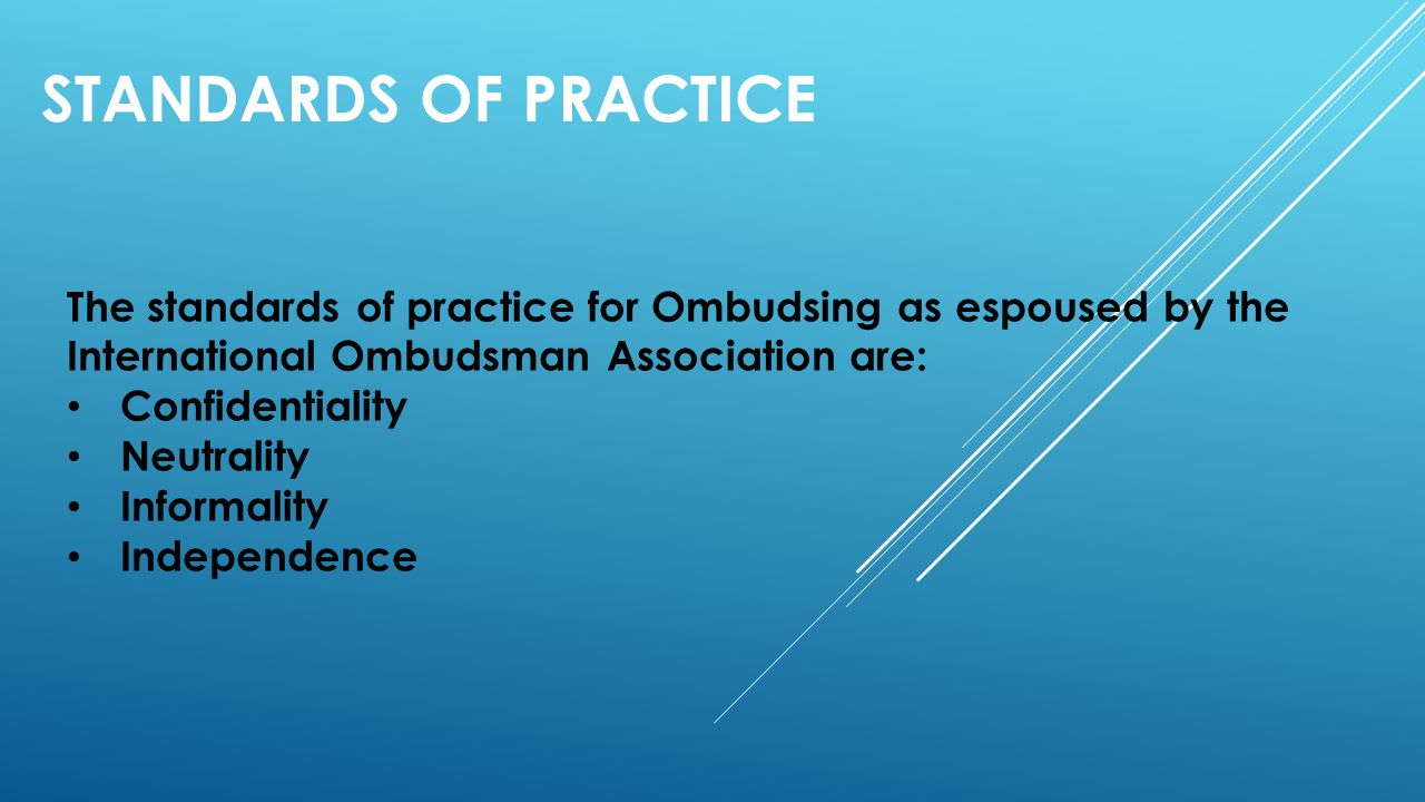 STANDARDS OF PRACTICE The standards of practice for Ombudsing as espoused by the International Ombudsman Association are: Confidentiality Neutrality I