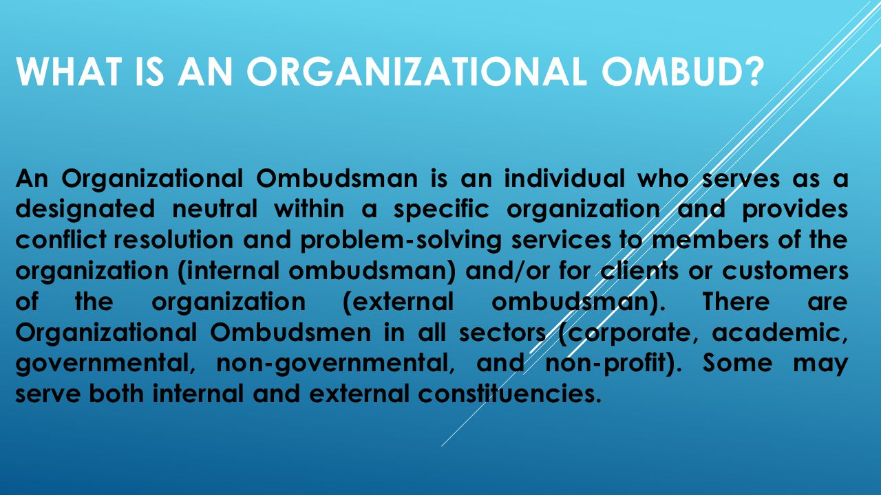 WHAT IS AN ORGANIZATIONAL OMBUD? An Organizational Ombudsman is an individual who serves as a designated neutral within a specific organization and pr