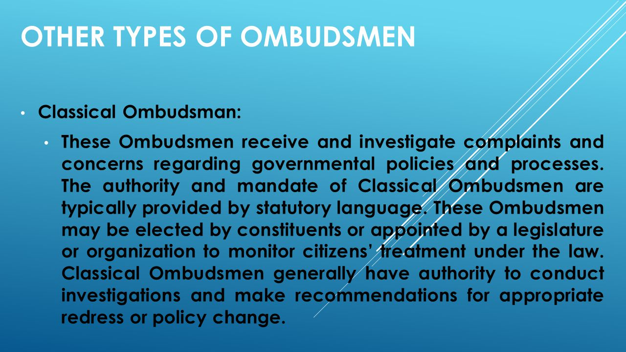 OTHER TYPES OF OMBUDSMEN Classical Ombudsman: These Ombudsmen receive and investigate complaints and concerns regarding governmental policies and proc