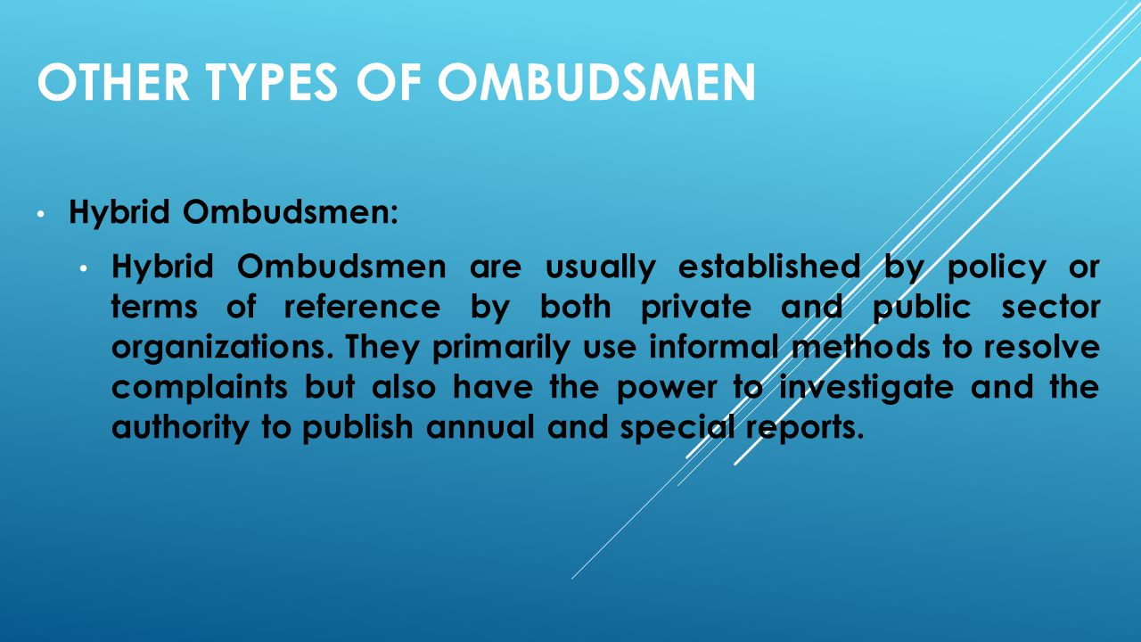 OTHER TYPES OF OMBUDSMEN Hybrid Ombudsmen: Hybrid Ombudsmen are usually established by policy or terms of reference by both private and public sector