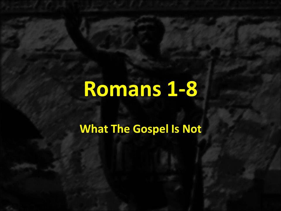 Romans 1-8 What The Gospel Is Not