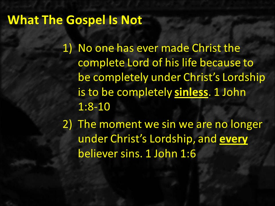 What The Gospel Is Not 1)No one has ever made Christ the complete Lord of his life because to be completely under Christ's Lordship is to be completely sinless.