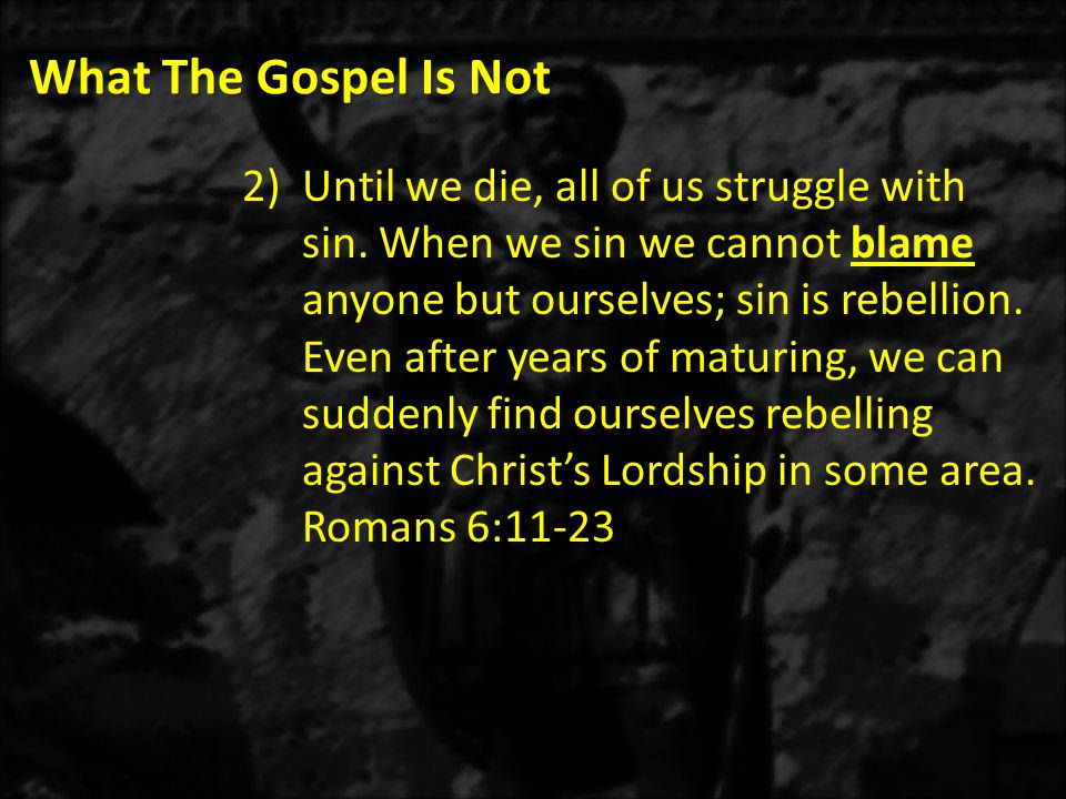 What The Gospel Is Not 2)Until we die, all of us struggle with sin.