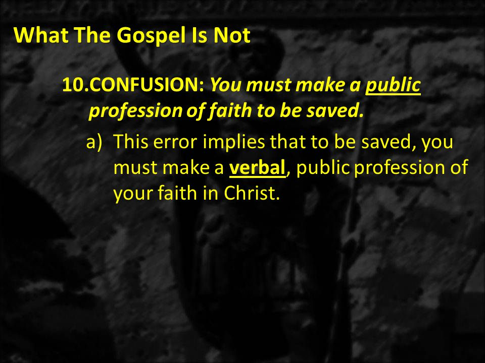What The Gospel Is Not 10.CONFUSION: You must make a public profession of faith to be saved.