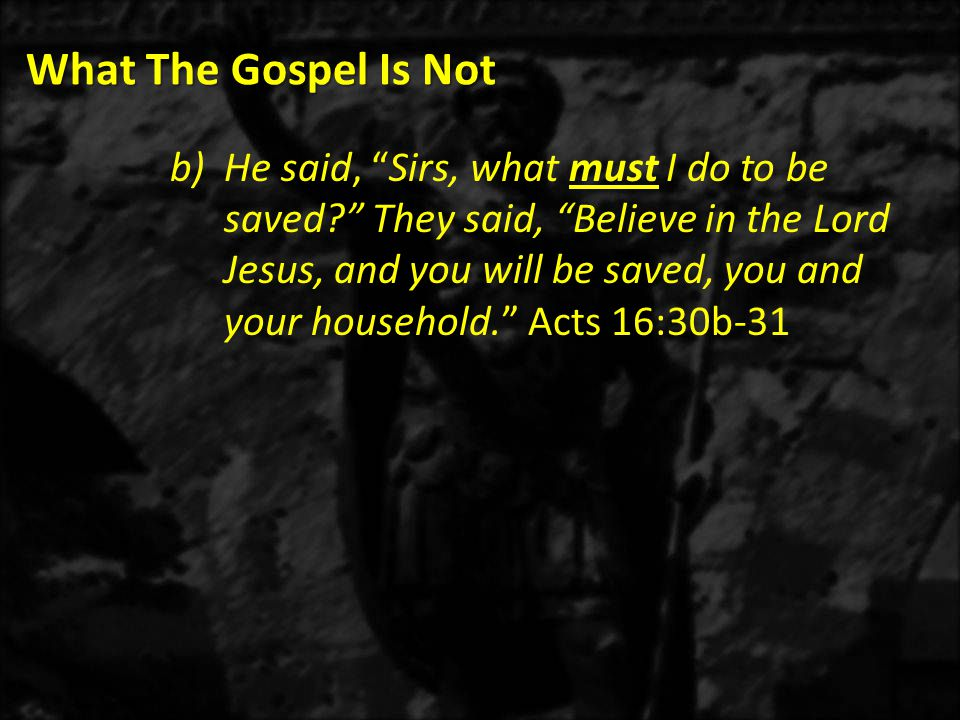 What The Gospel Is Not b)He said, Sirs, what must I do to be saved They said, Believe in the Lord Jesus, and you will be saved, you and your household. Acts 16:30b-31