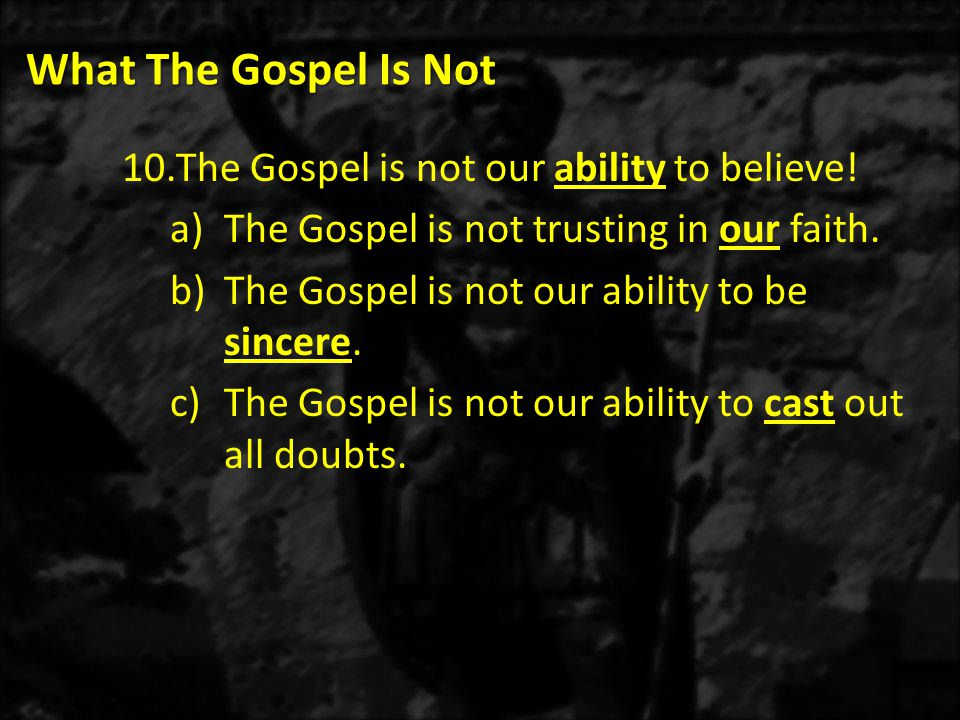 What The Gospel Is Not 10.The Gospel is not our ability to believe.