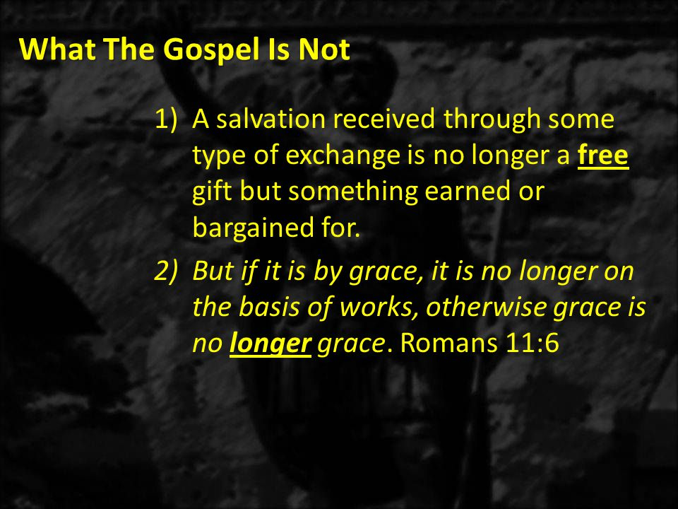 What The Gospel Is Not 1)A salvation received through some type of exchange is no longer a free gift but something earned or bargained for.