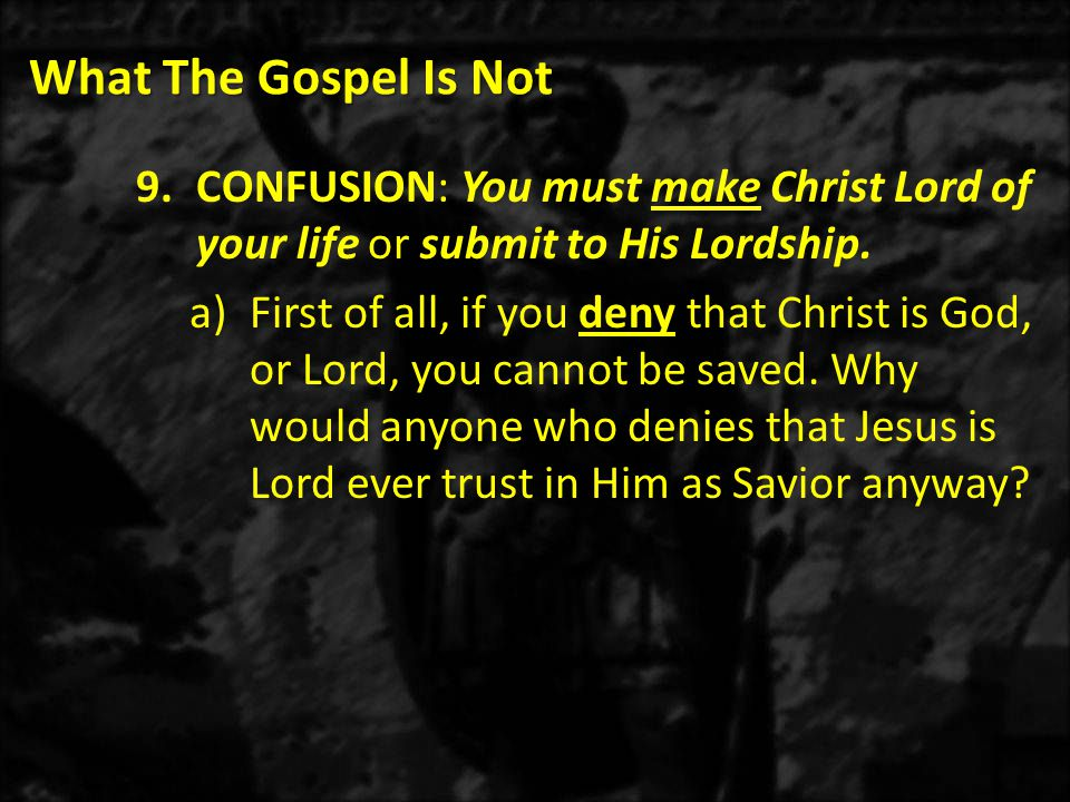 What The Gospel Is Not 9.CONFUSION: You must make Christ Lord of your life or submit to His Lordship.