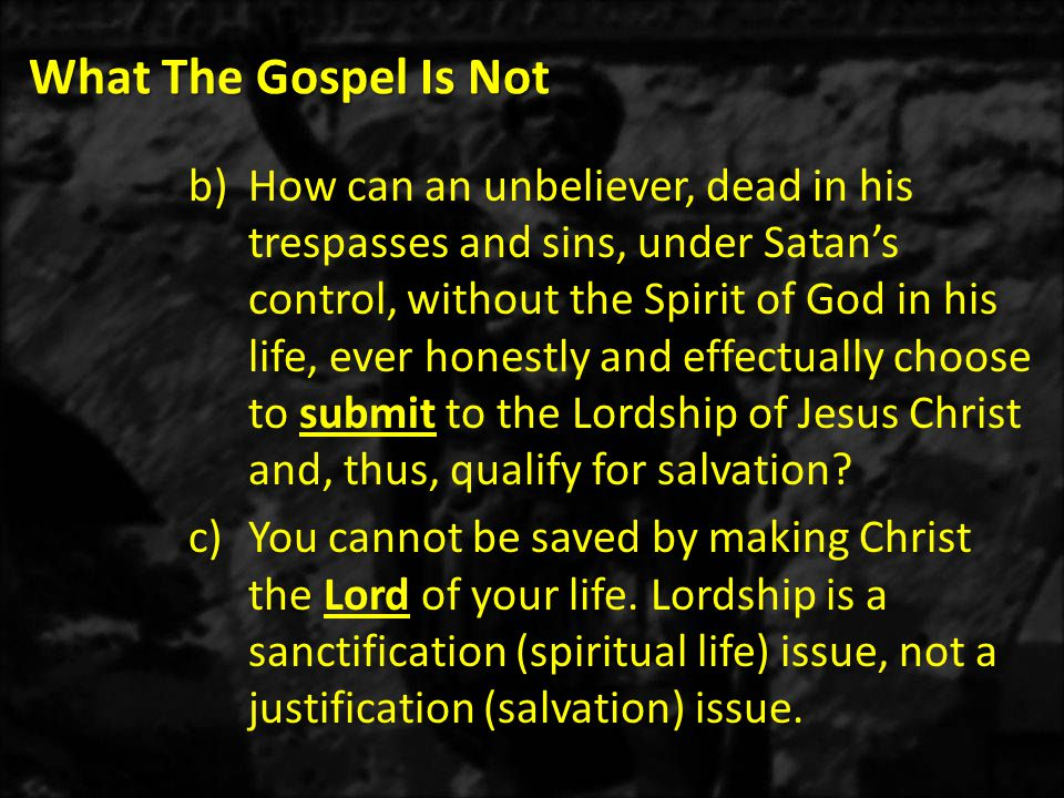 What The Gospel Is Not b)How can an unbeliever, dead in his trespasses and sins, under Satan's control, without the Spirit of God in his life, ever honestly and effectually choose to submit to the Lordship of Jesus Christ and, thus, qualify for salvation.