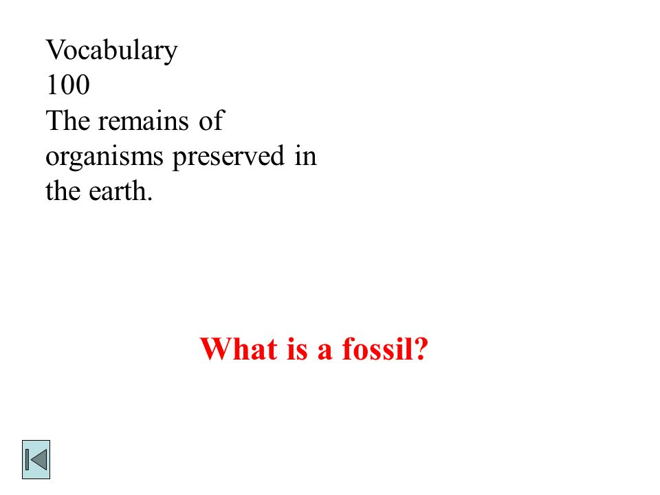 Vocabulary 100 The remains of organisms preserved in the earth. What is a fossil?
