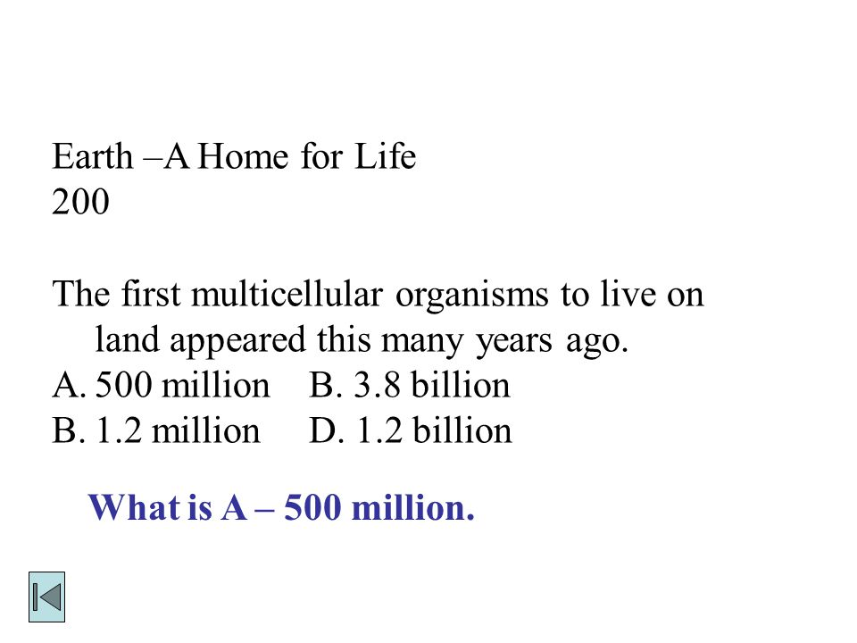 Earth –A Home for Life 200 The first multicellular organisms to live on land appeared this many years ago.