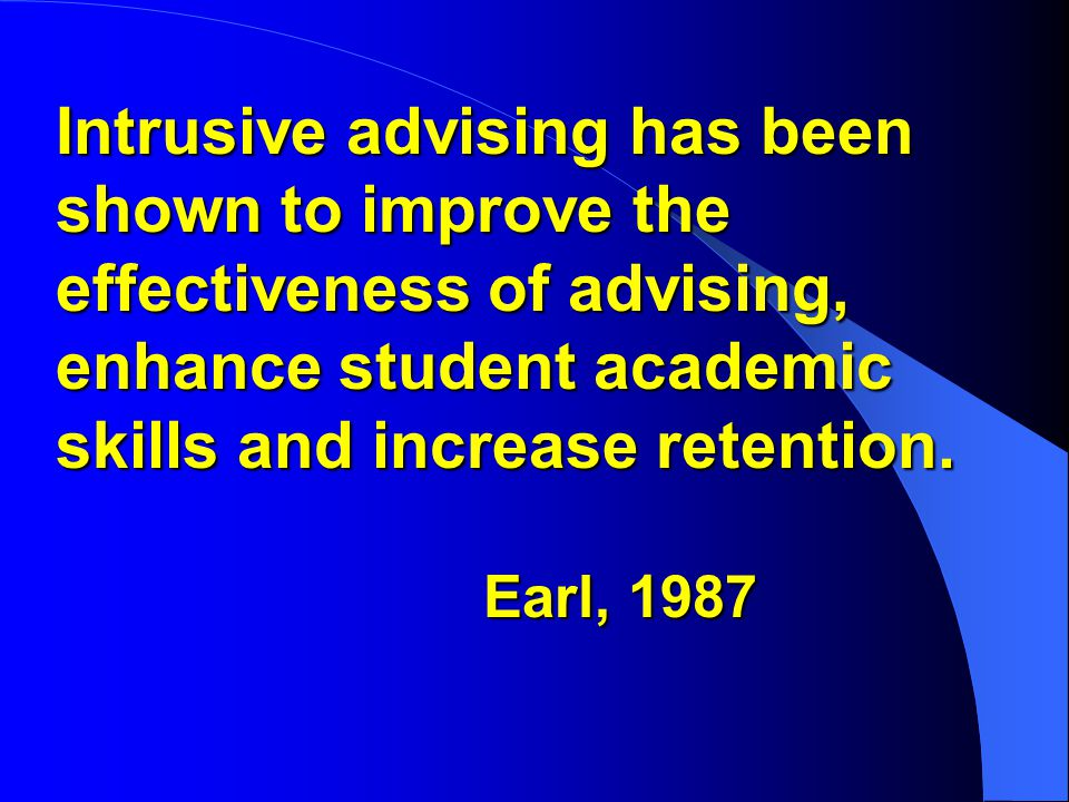Intrusive advising has been shown to improve the effectiveness of advising, enhance student academic skills and increase retention.