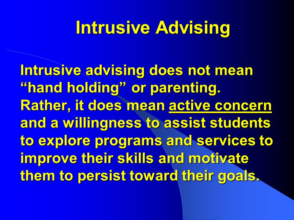 Intrusive Advising Intrusive advising does not mean hand holding or parenting.