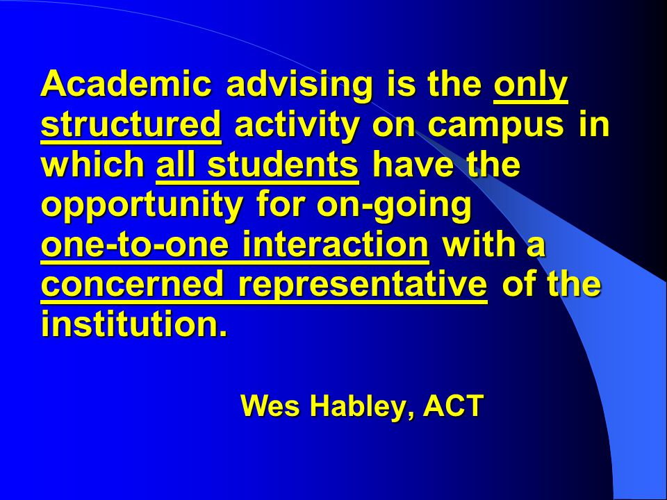 Academic advising is the only structured activity on campus in which all students have the opportunity for on-going one-to-one interaction with a concerned representative of the institution.
