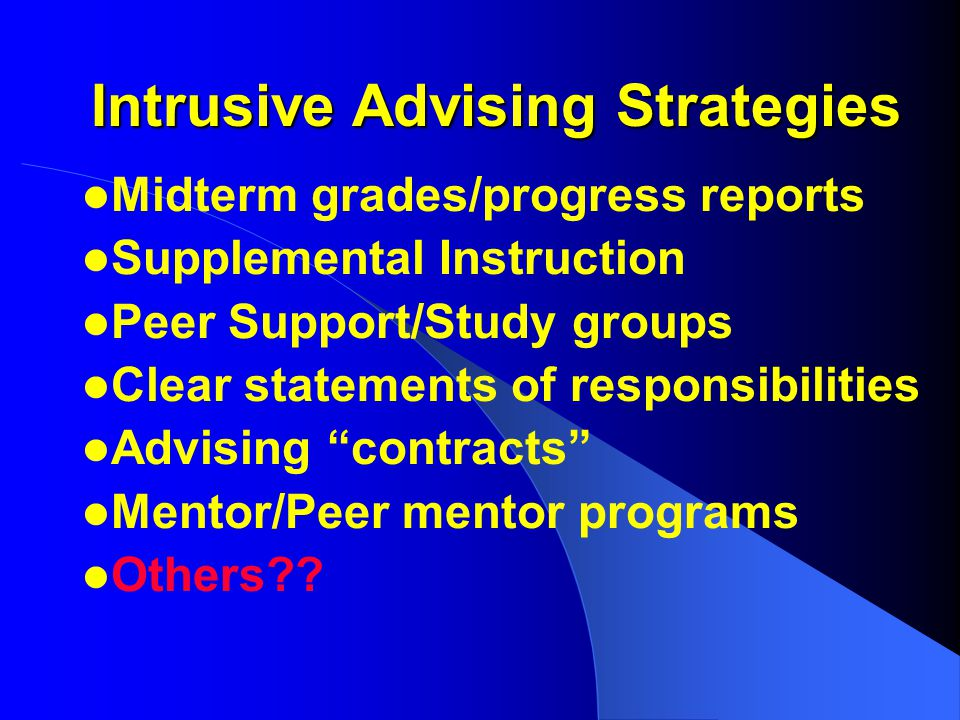 Intrusive Advising Strategies Midterm grades/progress reports Supplemental Instruction Peer Support/Study groups Clear statements of responsibilities Advising contracts Mentor/Peer mentor programs Others