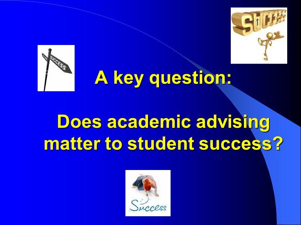 A key question: Does academic advising matter to student success