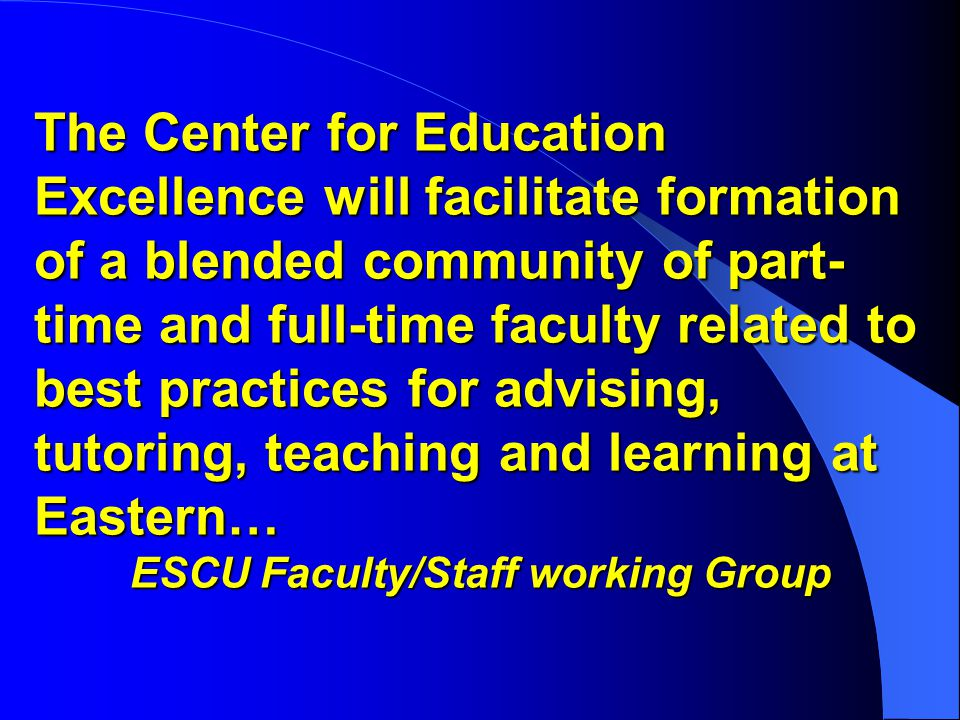 The Center for Education Excellence will facilitate formation of a blended community of part- time and full-time faculty related to best practices for advising, tutoring, teaching and learning at Eastern… ESCU Faculty/Staff working Group