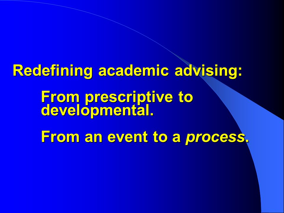 Redefining academic advising: From prescriptive to developmental. From an event to a process.