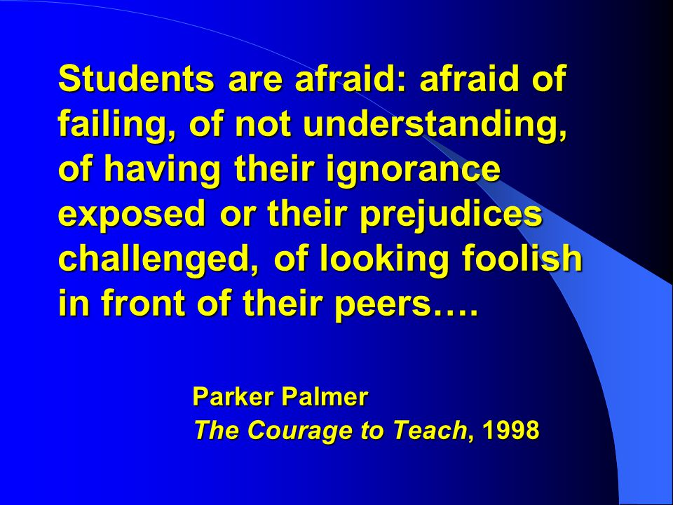 Students are afraid: afraid of failing, of not understanding, of having their ignorance exposed or their prejudices challenged, of looking foolish in front of their peers….