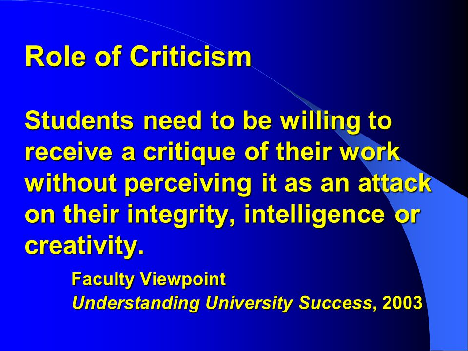 Role of Criticism Students need to be willing to receive a critique of their work without perceiving it as an attack on their integrity, intelligence or creativity.
