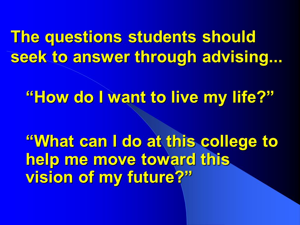 The questions students should seek to answer through advising...