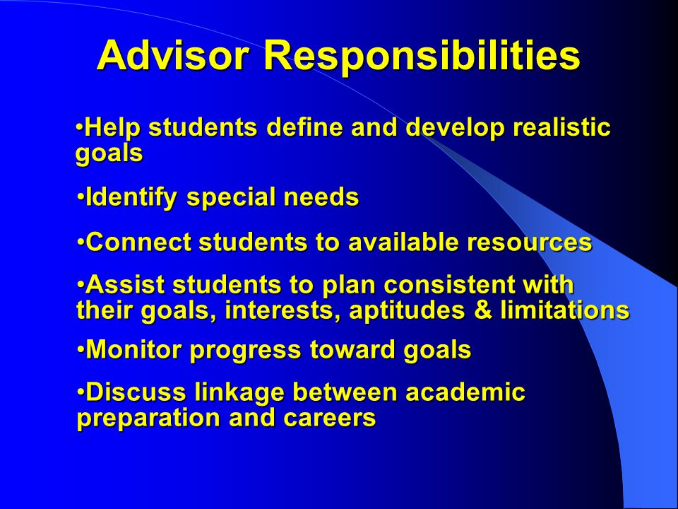 Advisor Responsibilities Help students define and develop realistic goalsHelp students define and develop realistic goals Identify special needsIdentify special needs Connect students to available resourcesConnect students to available resources Assist students to plan consistent with their goals, interests, aptitudes & limitationsAssist students to plan consistent with their goals, interests, aptitudes & limitations Monitor progress toward goalsMonitor progress toward goals Discuss linkage between academic preparation and careersDiscuss linkage between academic preparation and careers