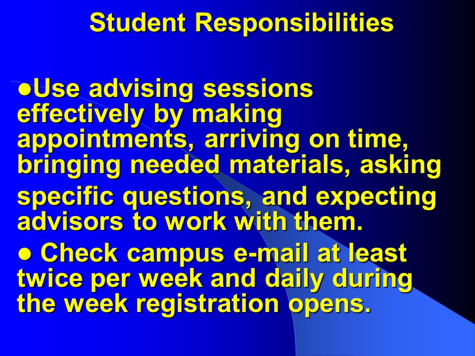 Student Responsibilities Use advising sessions effectively by making appointments, arriving on time, bringing needed materials, asking Use advising sessions effectively by making appointments, arriving on time, bringing needed materials, asking specific questions, and expecting advisors to work with them.