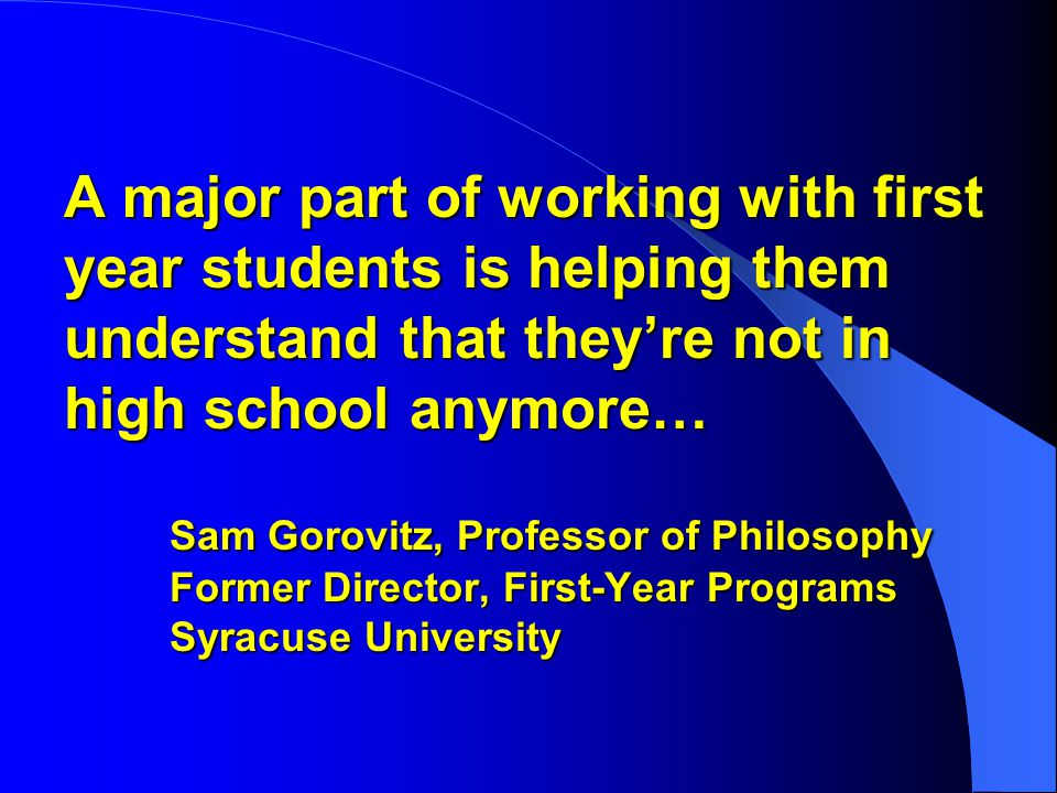 A major part of working with first year students is helping them understand that they're not in high school anymore… Sam Gorovitz, Professor of Philosophy Former Director, First-Year Programs Syracuse University