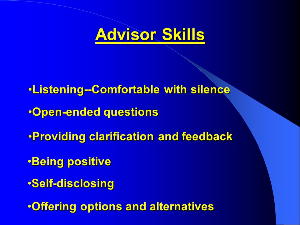 Advisor Skills Listening--Comfortable with silenceListening--Comfortable with silence Open-ended questionsOpen-ended questions Providing clarification and feedbackProviding clarification and feedback Being positiveBeing positive Self-disclosingSelf-disclosing Offering options and alternativesOffering options and alternatives